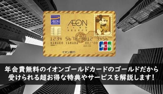 イオンゴールドカードの取得条件は年100万円以上!インビテーションカードながら年会費無料で超お得な特典やサービスを徹底解説!