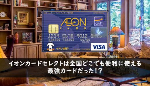 イオンカードセレクトは全国どこでも便利に使える最強カードだった!?