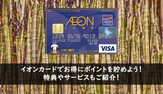 イオンカードでお得にポイントを貯めよう!特典やサービスもご紹介!
